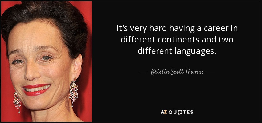 It's very hard having a career in different continents and two different languages. - Kristin Scott Thomas