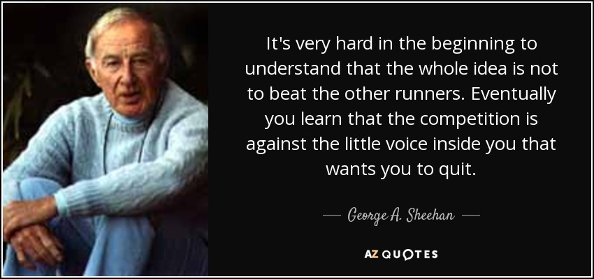 It's very hard in the beginning to understand that the whole idea is not to beat the other runners. Eventually you learn that the competition is against the little voice inside you that wants you to quit. - George A. Sheehan