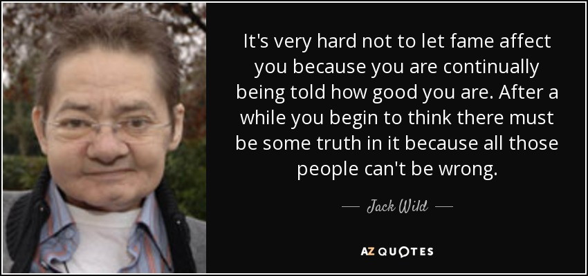It's very hard not to let fame affect you because you are continually being told how good you are. After a while you begin to think there must be some truth in it because all those people can't be wrong. - Jack Wild
