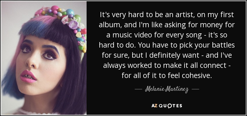 It's very hard to be an artist, on my first album, and I'm like asking for money for a music video for every song - it's so hard to do. You have to pick your battles for sure, but I definitely want - and I've always worked to make it all connect - for all of it to feel cohesive. - Melanie Martinez