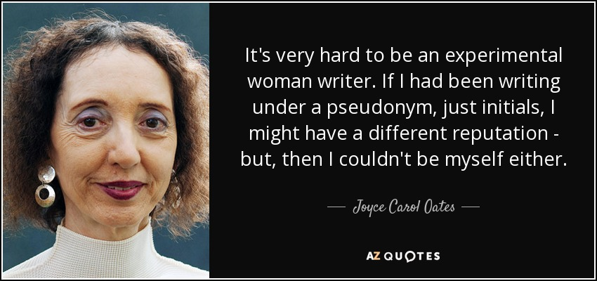It's very hard to be an experimental woman writer. If I had been writing under a pseudonym, just initials, I might have a different reputation - but, then I couldn't be myself either. - Joyce Carol Oates