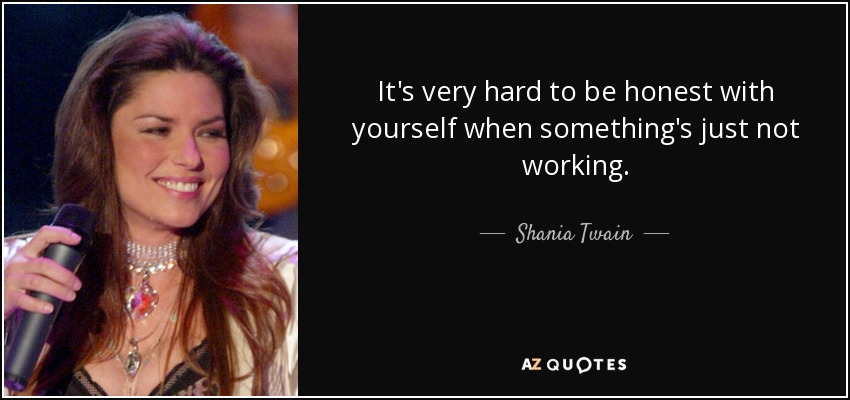 It's very hard to be honest with yourself when something's just not working. - Shania Twain