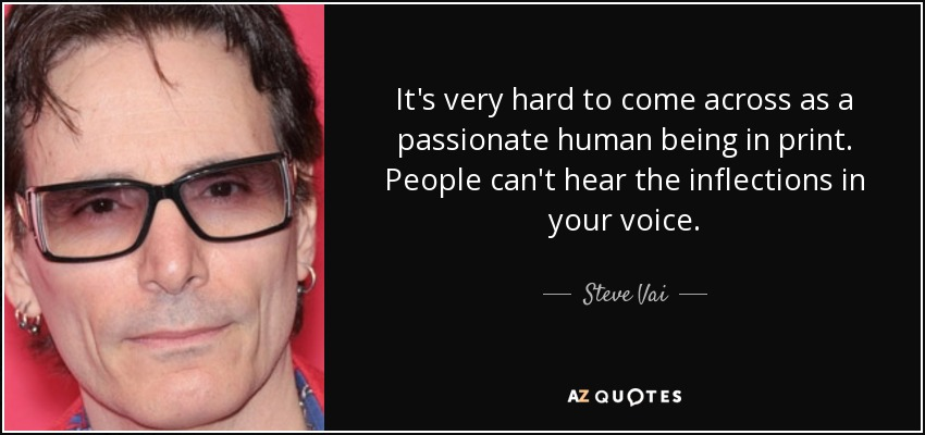 It's very hard to come across as a passionate human being in print. People can't hear the inflections in your voice. - Steve Vai