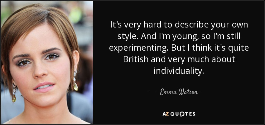 It's very hard to describe your own style. And I'm young, so I'm still experimenting. But I think it's quite British and very much about individuality. - Emma Watson