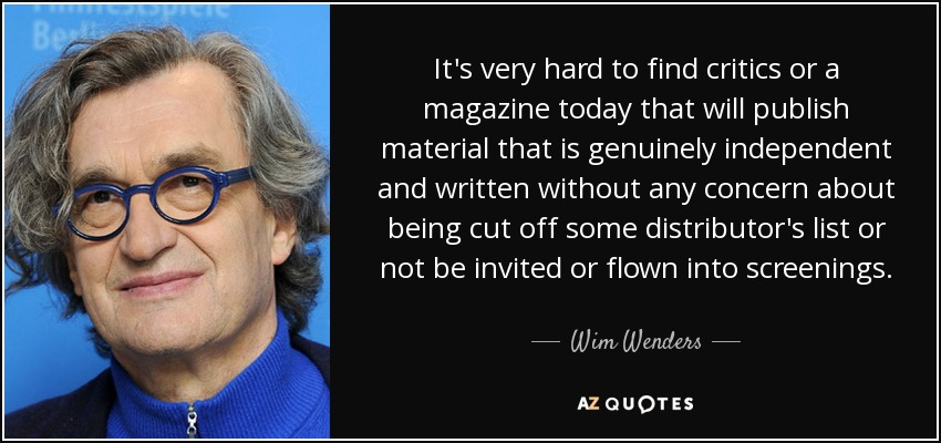 It's very hard to find critics or a magazine today that will publish material that is genuinely independent and written without any concern about being cut off some distributor's list or not be invited or flown into screenings. - Wim Wenders