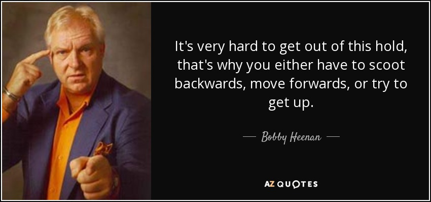 It's very hard to get out of this hold, that's why you either have to scoot backwards, move forwards, or try to get up. - Bobby Heenan