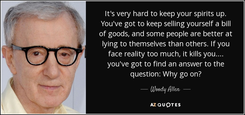 It's very hard to keep your spirits up. You've got to keep selling yourself a bill of goods, and some people are better at lying to themselves than others. If you face reality too much, it kills you.... you've got to find an answer to the question: Why go on? - Woody Allen