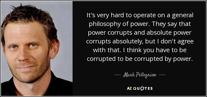 It's very hard to operate on a general philosophy of power. They say that power corrupts and absolute power corrupts absolutely, but I don't agree with that. I think you have to be corrupted to be corrupted by power. - Mark Pellegrino