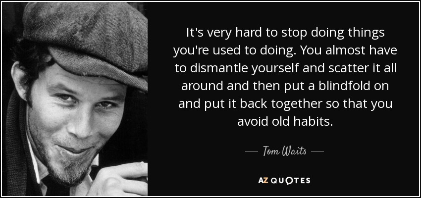 It's very hard to stop doing things you're used to doing. You almost have to dismantle yourself and scatter it all around and then put a blindfold on and put it back together so that you avoid old habits. - Tom Waits