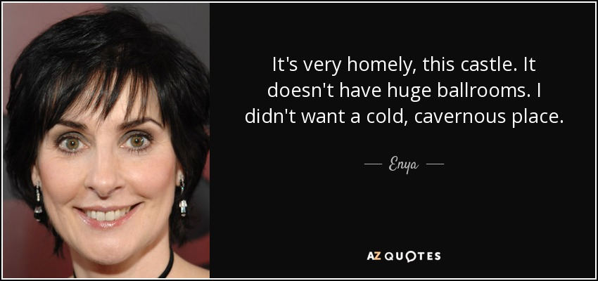 It's very homely, this castle. It doesn't have huge ballrooms. I didn't want a cold, cavernous place. - Enya