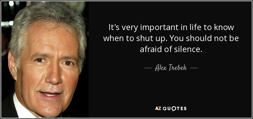 It's very important in life to know when to shut up. You should not be afraid of silence. - Alex Trebek