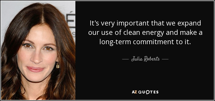 It's very important that we expand our use of clean energy and make a long-term commitment to it. - Julia Roberts