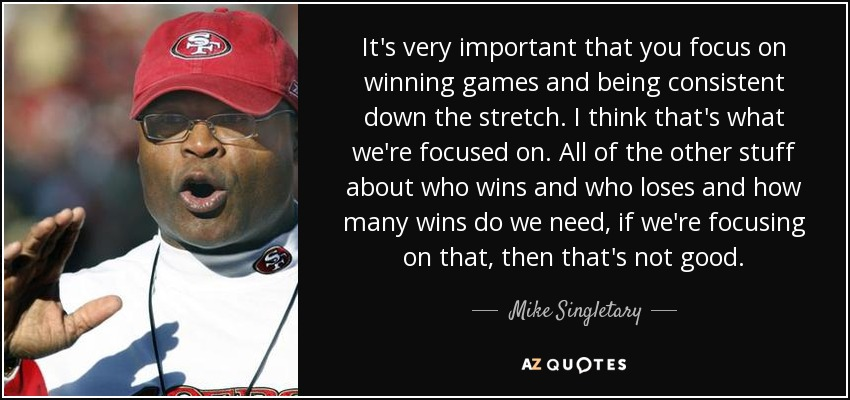 It's very important that you focus on winning games and being consistent down the stretch. I think that's what we're focused on. All of the other stuff about who wins and who loses and how many wins do we need, if we're focusing on that, then that's not good. - Mike Singletary