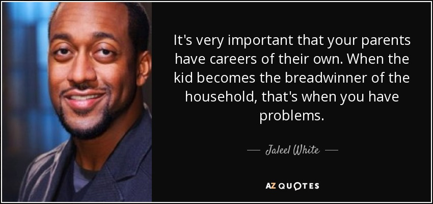 It's very important that your parents have careers of their own. When the kid becomes the breadwinner of the household, that's when you have problems. - Jaleel White