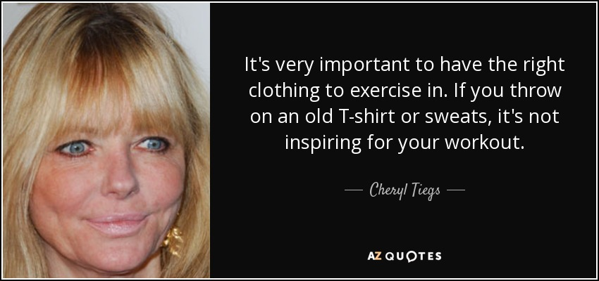 It's very important to have the right clothing to exercise in. If you throw on an old T-shirt or sweats, it's not inspiring for your workout. - Cheryl Tiegs