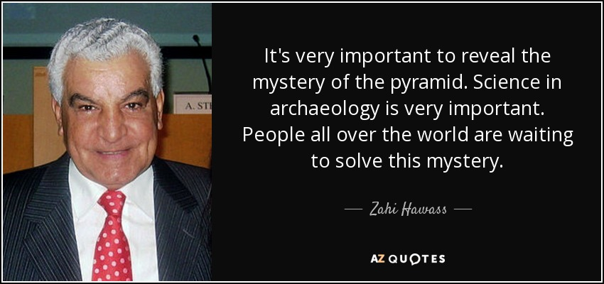 It's very important to reveal the mystery of the pyramid. Science in archaeology is very important. People all over the world are waiting to solve this mystery. - Zahi Hawass