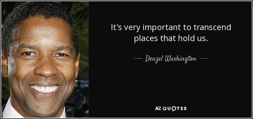 It's very important to transcend places that hold us. - Denzel Washington