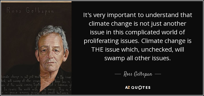 It's very important to understand that climate change is not just another issue in this complicated world of proliferating issues. Climate change is THE issue which, unchecked, will swamp all other issues. - Ross Gelbspan