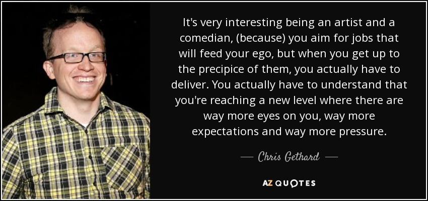 It's very interesting being an artist and a comedian, (because) you aim for jobs that will feed your ego, but when you get up to the precipice of them, you actually have to deliver. You actually have to understand that you're reaching a new level where there are way more eyes on you, way more expectations and way more pressure. - Chris Gethard