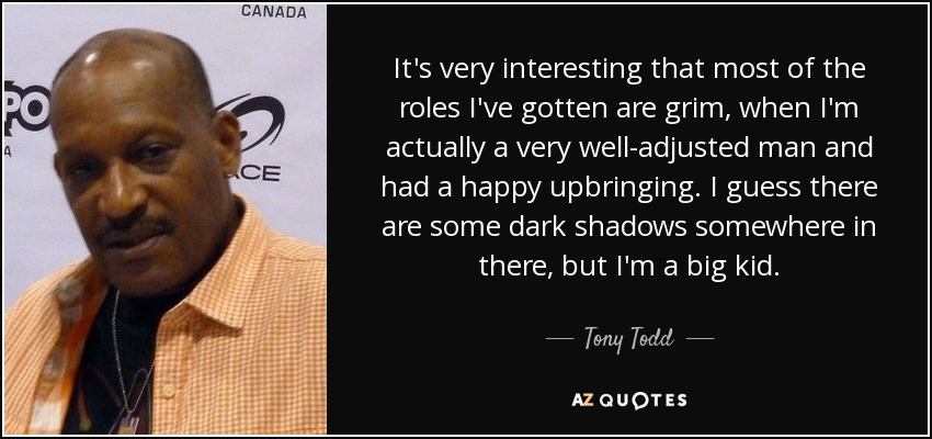 It's very interesting that most of the roles I've gotten are grim, when I'm actually a very well-adjusted man and had a happy upbringing. I guess there are some dark shadows somewhere in there, but I'm a big kid. - Tony Todd