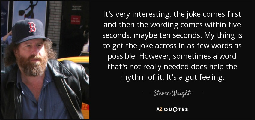 It's very interesting, the joke comes first and then the wording comes within five seconds, maybe ten seconds. My thing is to get the joke across in as few words as possible. However, sometimes a word that's not really needed does help the rhythm of it. It's a gut feeling. - Steven Wright