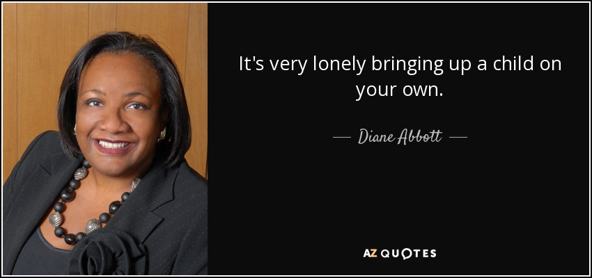 It's very lonely bringing up a child on your own. - Diane Abbott