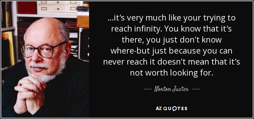 ...it's very much like your trying to reach infinity. You know that it's there, you just don't know where-but just because you can never reach it doesn't mean that it's not worth looking for. - Norton Juster