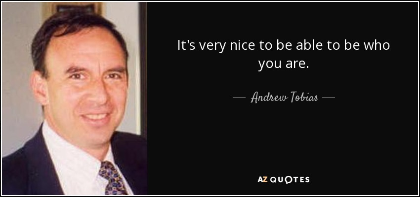 It's very nice to be able to be who you are. - Andrew Tobias
