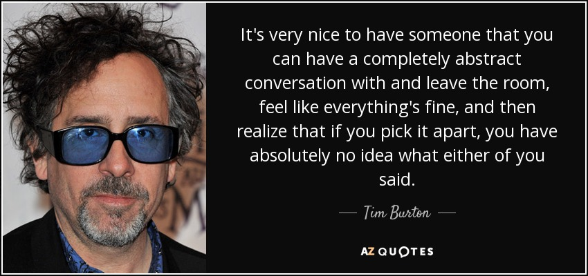 It's very nice to have someone that you can have a completely abstract conversation with and leave the room, feel like everything's fine, and then realize that if you pick it apart, you have absolutely no idea what either of you said. - Tim Burton