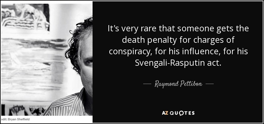 It's very rare that someone gets the death penalty for charges of conspiracy, for his influence, for his Svengali-Rasputin act. - Raymond Pettibon