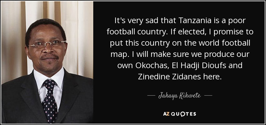 It's very sad that Tanzania is a poor football country. If elected, I promise to put this country on the world football map. I will make sure we produce our own Okochas, El Hadji Dioufs and Zinedine Zidanes here. - Jakaya Kikwete