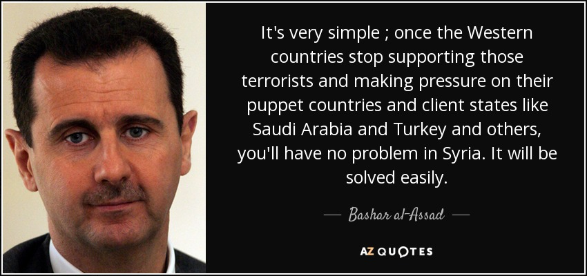 It's very simple ; once the Western countries stop supporting those terrorists and making pressure on their puppet countries and client states like Saudi Arabia and Turkey and others, you'll have no problem in Syria. It will be solved easily. - Bashar al-Assad