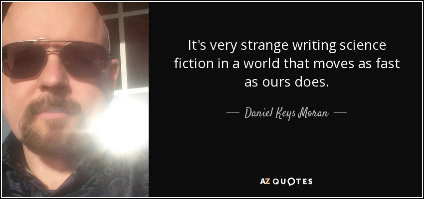 It's very strange writing science fiction in a world that moves as fast as ours does. - Daniel Keys Moran