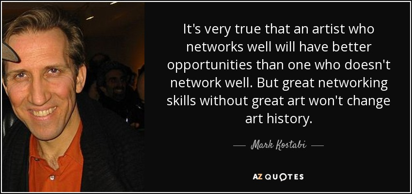 It's very true that an artist who networks well will have better opportunities than one who doesn't network well. But great networking skills without great art won't change art history. - Mark Kostabi