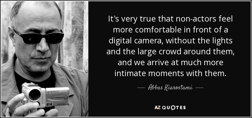 It's very true that non-actors feel more comfortable in front of a digital camera, without the lights and the large crowd around them, and we arrive at much more intimate moments with them. - Abbas Kiarostami
