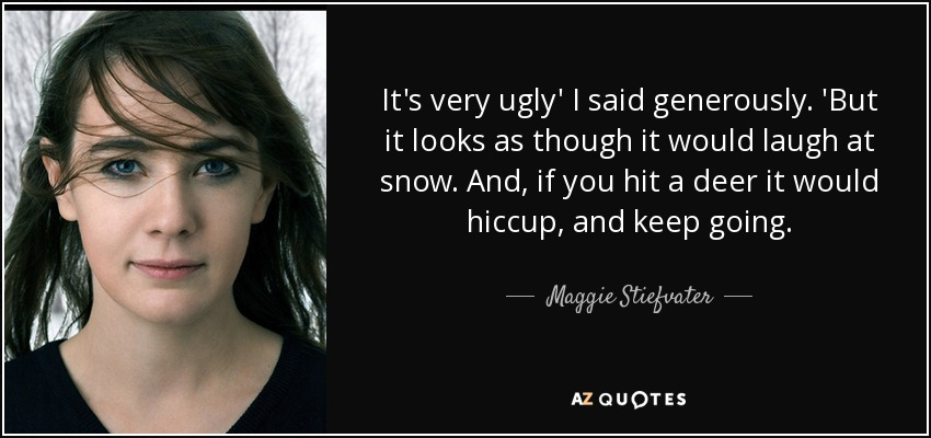 It's very ugly' I said generously. 'But it looks as though it would laugh at snow. And, if you hit a deer it would hiccup, and keep going. - Maggie Stiefvater