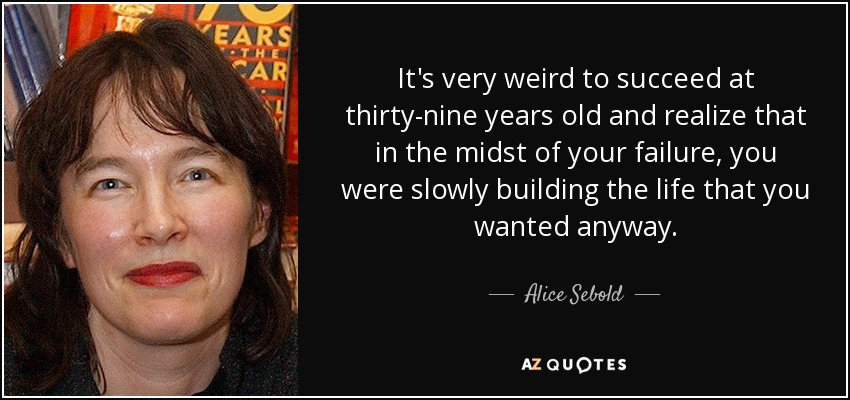 It's very weird to succeed at thirty-nine years old and realize that in the midst of your failure, you were slowly building the life that you wanted anyway. - Alice Sebold