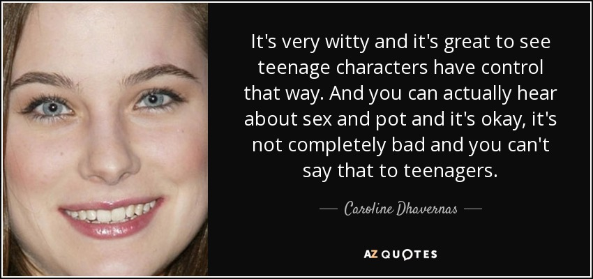 It's very witty and it's great to see teenage characters have control that way. And you can actually hear about sex and pot and it's okay, it's not completely bad and you can't say that to teenagers. - Caroline Dhavernas