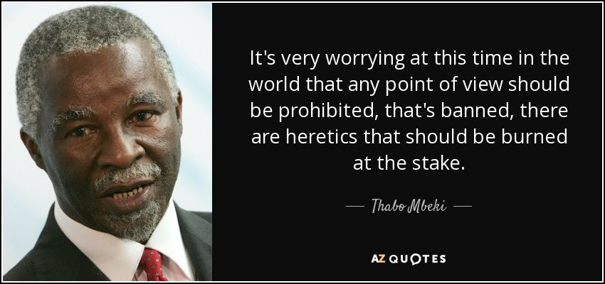 It's very worrying at this time in the world that any point of view should be prohibited, that's banned, there are heretics that should be burned at the stake. - Thabo Mbeki