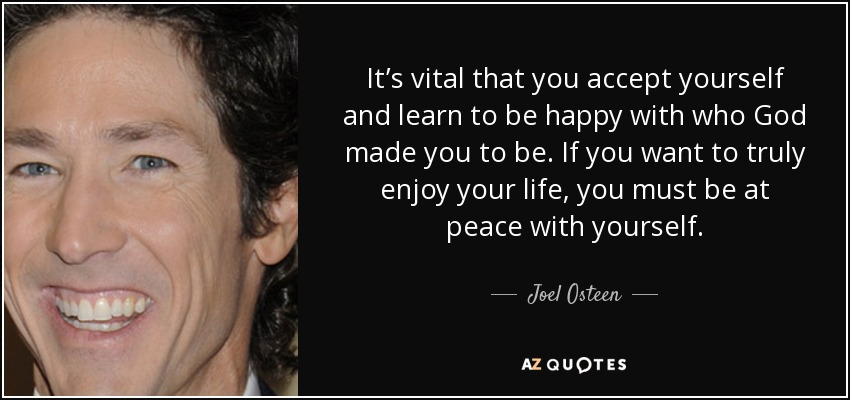 It's vital that you accept yourself and learn to be happy with who God made you to be. If you want to truly enjoy your life, you must be at peace with yourself. - Joel Osteen