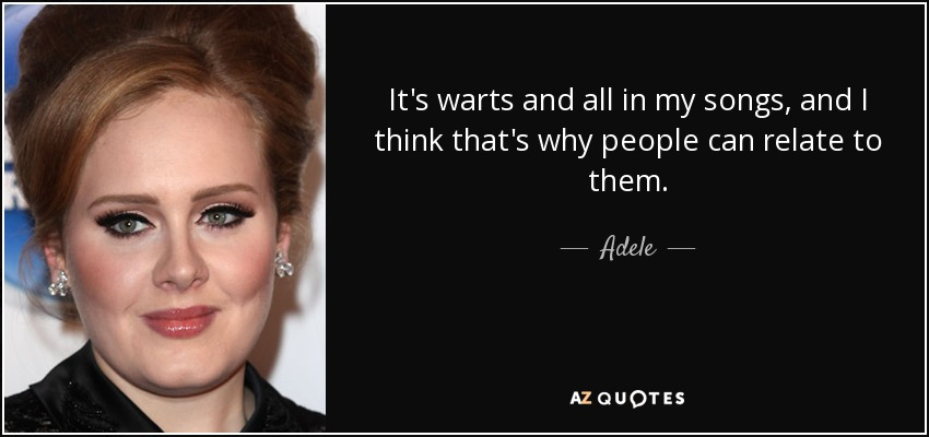 It's warts and all in my songs, and I think that's why people can relate to them. - Adele