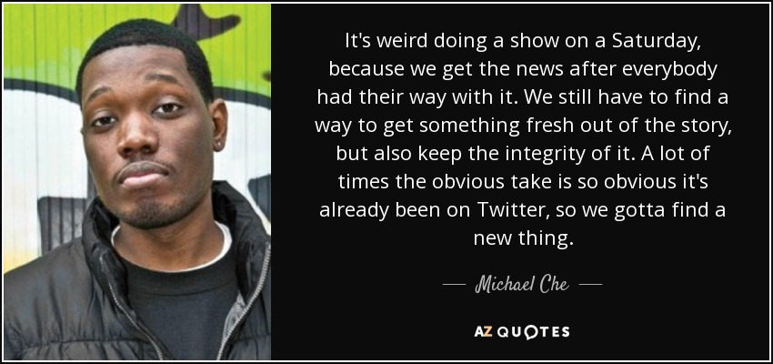 It's weird doing a show on a Saturday, because we get the news after everybody had their way with it. We still have to find a way to get something fresh out of the story, but also keep the integrity of it. A lot of times the obvious take is so obvious it's already been on Twitter, so we gotta find a new thing. - Michael Che