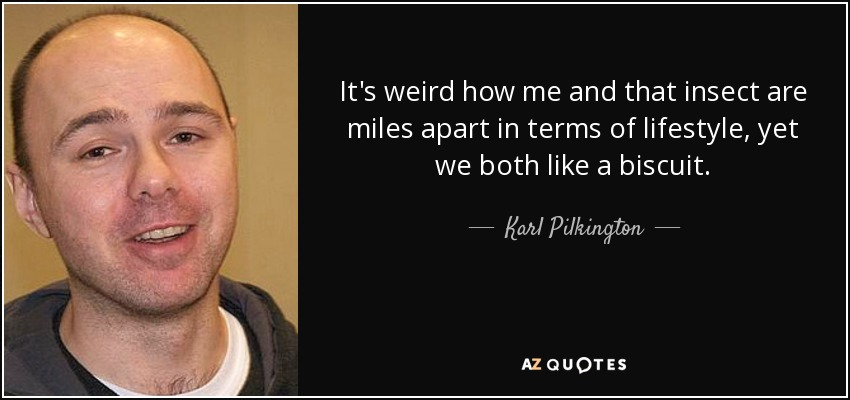 It's weird how me and that insect are miles apart in terms of lifestyle, yet we both like a biscuit. - Karl Pilkington