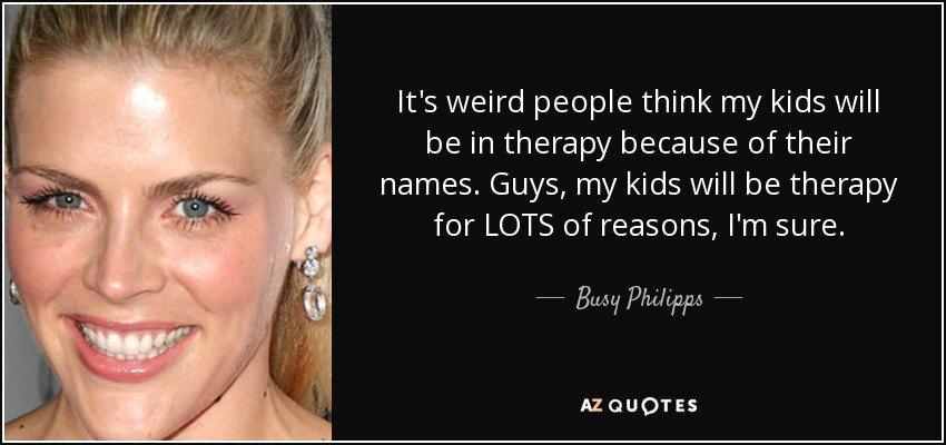 It's weird people think my kids will be in therapy because of their names. Guys, my kids will be therapy for LOTS of reasons, I'm sure. - Busy Philipps