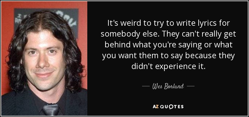 It's weird to try to write lyrics for somebody else. They can't really get behind what you're saying or what you want them to say because they didn't experience it. - Wes Borland