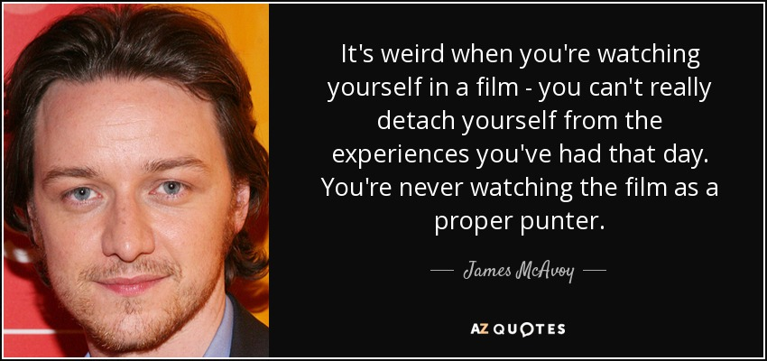 It's weird when you're watching yourself in a film - you can't really detach yourself from the experiences you've had that day. You're never watching the film as a proper punter. - James McAvoy