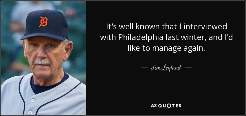 It's well known that I interviewed with Philadelphia last winter, and I'd like to manage again. - Jim Leyland