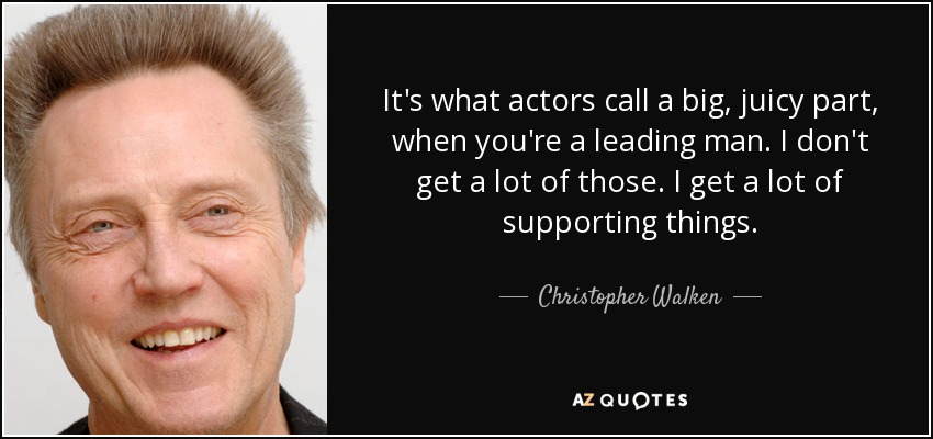 It's what actors call a big, juicy part, when you're a leading man. I don't get a lot of those. I get a lot of supporting things. - Christopher Walken