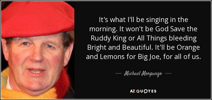 It's what I'll be singing in the morning. It won't be God Save the Ruddy King or All Things bleeding Bright and Beautiful. It'll be Orange and Lemons for Big Joe, for all of us. - Michael Morpurgo