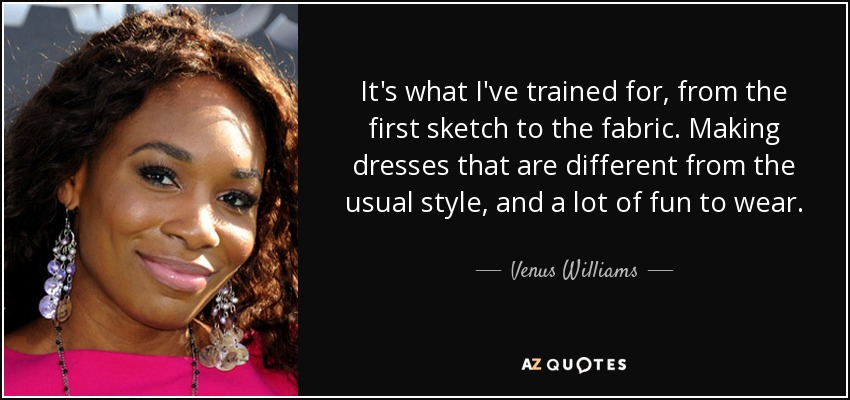 It's what I've trained for, from the first sketch to the fabric. Making dresses that are different from the usual style, and a lot of fun to wear. - Venus Williams